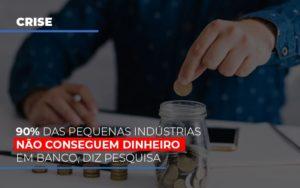 90 Das Pequenas Industrias Nao Conseguem Dinheiro Em Banco Diz Pesquisa Notícias E Artigos Contábeis Nacif Contabilidade - Nacif Contabilidade