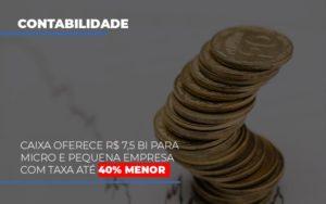 Caixa Oferece 75 Bi Para Micro E Pequena Empresa Com Taxa Ate 40 Menor Notícias E Artigos Contábeis Nacif Contabilidade - Nacif Contabilidade