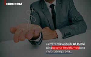 Camara Cria Fundo De Rs 15 9 Bi Para Garantir Emprestimos Para Microempresa Notícias E Artigos Contábeis Nacif Contabilidade - Nacif Contabilidade
