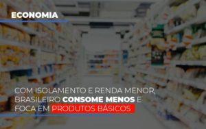 Com O Isolamento E Renda Menor Brasileiro Consome Menos E Foca Em Produtos Basicos Notícias E Artigos Contábeis Nacif Contabilidade - Nacif Contabilidade