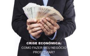 Crise Economica Como Fazer Meu Negocio Prosperar Notícias E Artigos Contábeis Nacif Contabilidade - Nacif Contabilidade