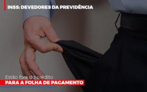 Inss Devedores Da Previdencia Estao Fora Do Credito Para Folha De Pagamento Notícias E Artigos Contábeis Nacif Contabilidade - Nacif Contabilidade