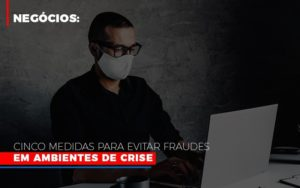 Negocios Cinco Medidas Para Evitar Fraudes Em Ambientes De Crise Notícias E Artigos Contábeis Nacif Contabilidade - Nacif Contabilidade