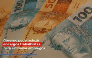 Governo Pode Reduzir Encargos Trabalhistas Post Contabilidade No Itaim Paulista Sp | Abcon Contabilidade Notícias E Artigos Contábeis Nacif Contabilidade - Nacif Contabilidade