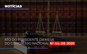 Ato Do Presidente Da Mesa Do Congresso Nacional N 44 De 2020 Notícias E Artigos Contábeis Nacif Contabilidade - Nacif Contabilidade