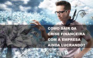 Como Sair Da Crise Financeira Com A Empresa Ainda Lucrando Notícias E Artigos Contábeis Nacif Contabilidade - Nacif Contabilidade