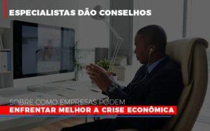 Especialistas Dao Conselhos Sobre Como Empresas Podem Enfrentar Melhor A Crise Economica Notícias E Artigos Contábeis Nacif Contabilidade - Nacif Contabilidade