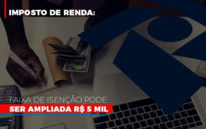 Imposto De Renda Faixa De Isencao Pode Ser Ampliada R 5 Mil Notícias E Artigos Contábeis Nacif Contabilidade - Nacif Contabilidade