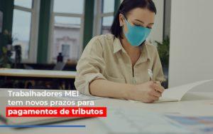 Mei Trabalhadores Mei Tem Novos Prazos Para Pagamentos De Tributos Notícias E Artigos Contábeis Nacif Contabilidade - Nacif Contabilidade
