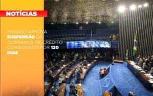 Senado Aprova Suspensao Da Cobranca De Credito Consignado Por 120 Dias Notícias E Artigos Contábeis Nacif Contabilidade - Nacif Contabilidade