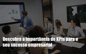 Kpis Podem Ser A Chave Do Sucesso Do Seu Negocio Notícias E Artigos Contábeis Nacif Contabilidade - Nacif Contabilidade