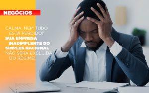 Calma Nem Tudo Esta Perdido Sua Empresa Inadimplente Do Simples Nacional Nao Sera Excluida Do Simples Nacif Contabilidade - Nacif Contabilidade