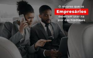 O Recurso Que Os Empresarios Deveriam Usar Na Pior Das Hipoteses Notícias E Artigos Contábeis Nacif Contabilidade - Nacif Contabilidade