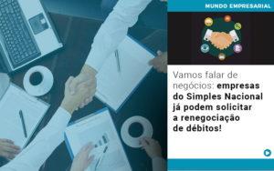 Vamos Falar De Negocios Empresas Do Simples Nacional Ja Podem Solicitar A Renegociacao De Debitos Nacif Contabilidade - Nacif Contabilidade