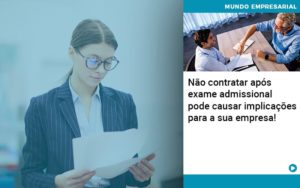 Nao Contratar Apos Exame Admissional Pode Causar Implicacoes Para Sua Empresa - Nacif Contabilidade