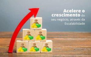 Acelere O Crescimento Do Seu Negocio Atraves Da Escalabilidade Post (1) Quero Montar Uma Empresa - Nacif Contabilidade