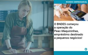 O Bndes Começou A Operação Do Peac Maquininhas, Empréstimo Destinado A Pequenos Negócios! - Nacif Contabilidade