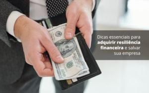 Dicas Essenciais Para Adquirir Resiliencia Financeira E Salvar Sua Empresa Post (1) Quero Montar Uma Empresa - Nacif Contabilidade