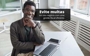 Evite Multas Em Seu Negocio Com Uma Gestao Fiscal Eficiente Post (1) Quero Montar Uma Empresa - Nacif Contabilidade