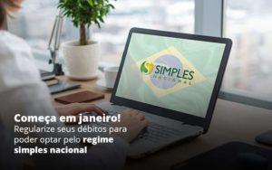 Comeca Em Janeiro Regularize Seus Debitos Para Optar Pelo Regime Simples Nacional Post (1) Quero Montar Uma Empresa - Nacif Contabilidade