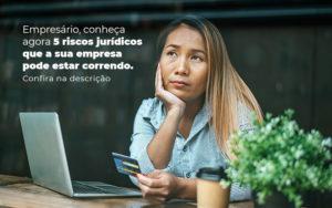 Empresario Conheca Agora 5 Riscos Juridicos Que A Sua Empres Pode Estar Correndo Post 2 - Nacif Contabilidade