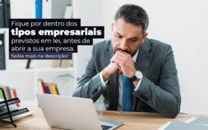 Fique Por Dentro Dos Tipos Empresariais Proevisto Em Lei Antes De Abrir A Sua Empresa Post - Nacif Contabilidade