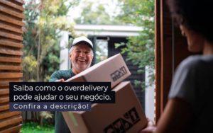 Saiba Como O Overdelivery Pode Ajudar O Seu Negocio Post 1 - Nacif Contabilidade