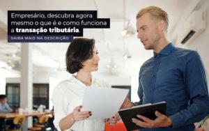 Empresario Descubra Agora Mesmo O Que E E Como Funciona A Transacao Tributaria Post 1 - Nacif Contabilidade