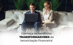 Conheca Os Beneficios Transformadores Da Terceirizacao Financeira Blog 1 - Nacif Contabilidade
