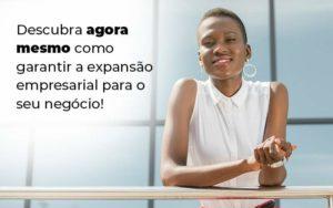 Descubra Agora Mesmo Como Garantir A Expansao Empresairal Para O Seu Negocio Blog 1 - Nacif Contabilidade