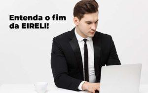 Entenda O Fim Da Eireli Blog 1 - Nacif Contabilidade